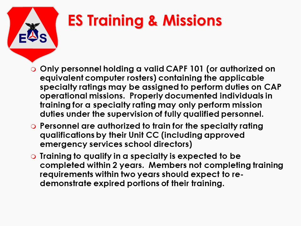 ES Training & Missions m Only personnel holding a valid CAPF 101 (or authorized on equivalent computer rosters) containing the applicable specialty ratings may be assigned to perform duties on CAP operational missions.