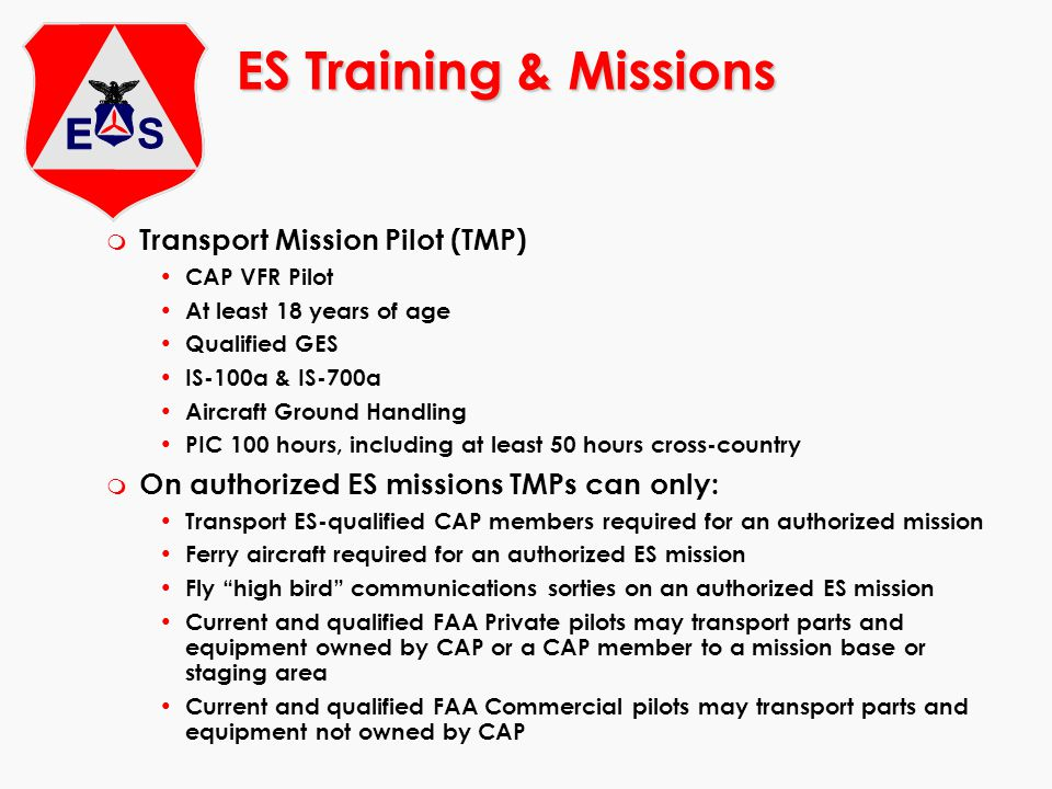 ES Training & Missions m Transport Mission Pilot (TMP) CAP VFR Pilot At least 18 years of age Qualified GES IS-100a & IS-700a Aircraft Ground Handling PIC 100 hours, including at least 50 hours cross-country m On authorized ES missions TMPs can only: Transport ES-qualified CAP members required for an authorized mission Ferry aircraft required for an authorized ES mission Fly high bird communications sorties on an authorized ES mission Current and qualified FAA Private pilots may transport parts and equipment owned by CAP or a CAP member to a mission base or staging area Current and qualified FAA Commercial pilots may transport parts and equipment not owned by CAP