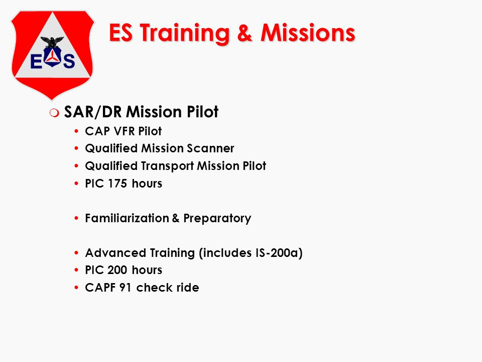 ES Training & Missions m SAR/DR Mission Pilot CAP VFR Pilot Qualified Mission Scanner Qualified Transport Mission Pilot PIC 175 hours Familiarization & Preparatory Advanced Training (includes IS-200a) PIC 200 hours CAPF 91 check ride