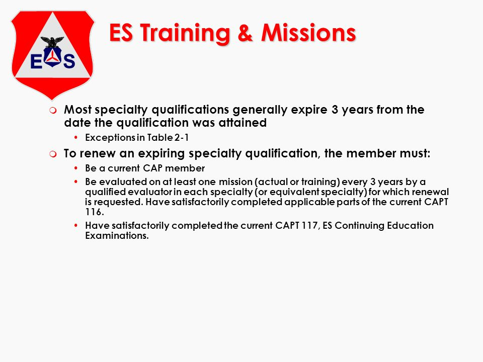 ES Training & Missions m Most specialty qualifications generally expire 3 years from the date the qualification was attained Exceptions in Table 2-1 m To renew an expiring specialty qualification, the member must: Be a current CAP member Be evaluated on at least one mission (actual or training) every 3 years by a qualified evaluator in each specialty (or equivalent specialty) for which renewal is requested.