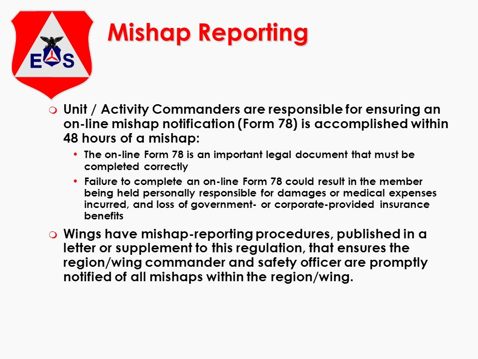 Mishap Reporting m Unit / Activity Commanders are responsible for ensuring an on-line mishap notification (Form 78) is accomplished within 48 hours of a mishap: The on-line Form 78 is an important legal document that must be completed correctly Failure to complete an on-line Form 78 could result in the member being held personally responsible for damages or medical expenses incurred, and loss of government- or corporate-provided insurance benefits m Wings have mishap-reporting procedures, published in a letter or supplement to this regulation, that ensures the region/wing commander and safety officer are promptly notified of all mishaps within the region/wing.