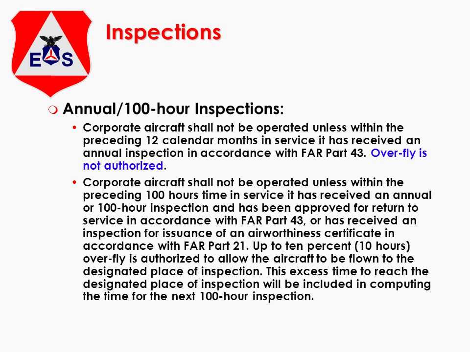 Inspections m Annual/100-hour Inspections: Corporate aircraft shall not be operated unless within the preceding 12 calendar months in service it has received an annual inspection in accordance with FAR Part 43.