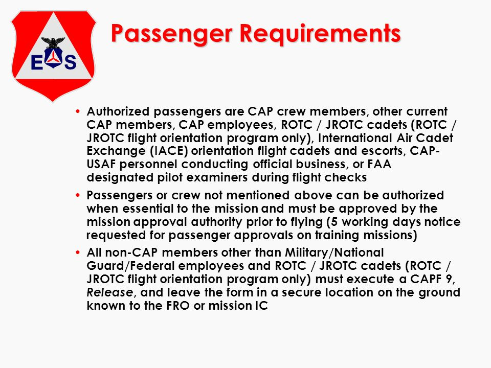 Passenger Requirements Authorized passengers are CAP crew members, other current CAP members, CAP employees, ROTC / JROTC cadets (ROTC / JROTC flight orientation program only), International Air Cadet Exchange (IACE) orientation flight cadets and escorts, CAP- USAF personnel conducting official business, or FAA designated pilot examiners during flight checks Passengers or crew not mentioned above can be authorized when essential to the mission and must be approved by the mission approval authority prior to flying (5 working days notice requested for passenger approvals on training missions) All non-CAP members other than Military/National Guard/Federal employees and ROTC / JROTC cadets (ROTC / JROTC flight orientation program only) must execute a CAPF 9, Release, and leave the form in a secure location on the ground known to the FRO or mission IC