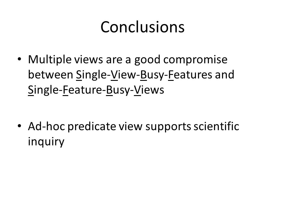 Conclusions Multiple views are a good compromise between Single-View-Busy-Features and Single-Feature-Busy-Views Ad-hoc predicate view supports scientific inquiry