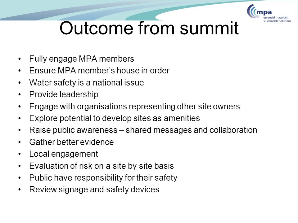 Outcome from summit Fully engage MPA members Ensure MPA member's house in order Water safety is a national issue Provide leadership Engage with organisations representing other site owners Explore potential to develop sites as amenities Raise public awareness – shared messages and collaboration Gather better evidence Local engagement Evaluation of risk on a site by site basis Public have responsibility for their safety Review signage and safety devices