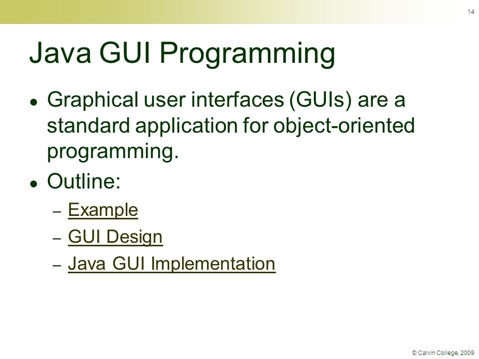 © Calvin College, 2009 14 Java GUI Programming ● Graphical user interfaces (GUIs) are a standard application for object-oriented programming. ● Outlin