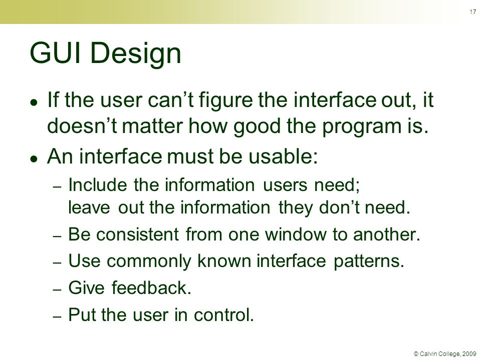 © Calvin College, 2009 17 GUI Design ● If the user can't figure the interface out, it doesn't matter how good the program is. ● An interface must be u