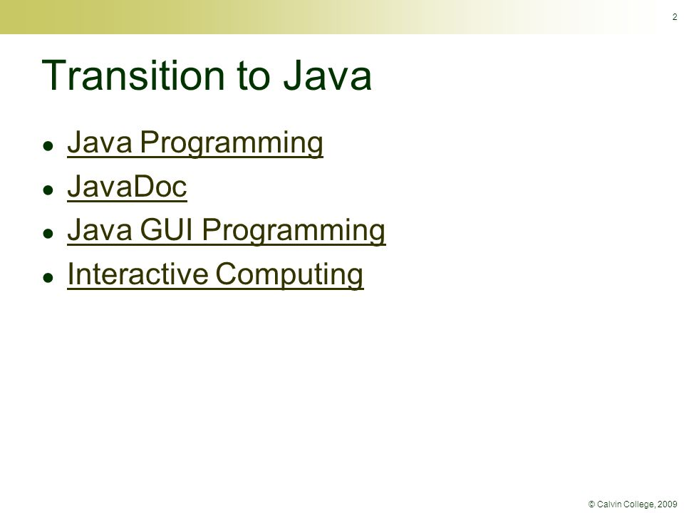 © Calvin College, 2009 2 Transition to Java ● Java Programming Java Programming ● JavaDoc JavaDoc ● Java GUI Programming Java GUI Programming ● Interactive Computing Interactive Computing