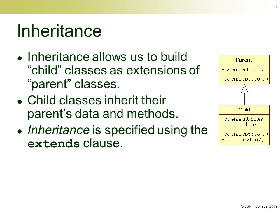 "© Calvin College, 2009 21 Inheritance ● Inheritance allows us to build ""child"" classes as extensions of ""parent"" classes. ● Child classes inherit thei"