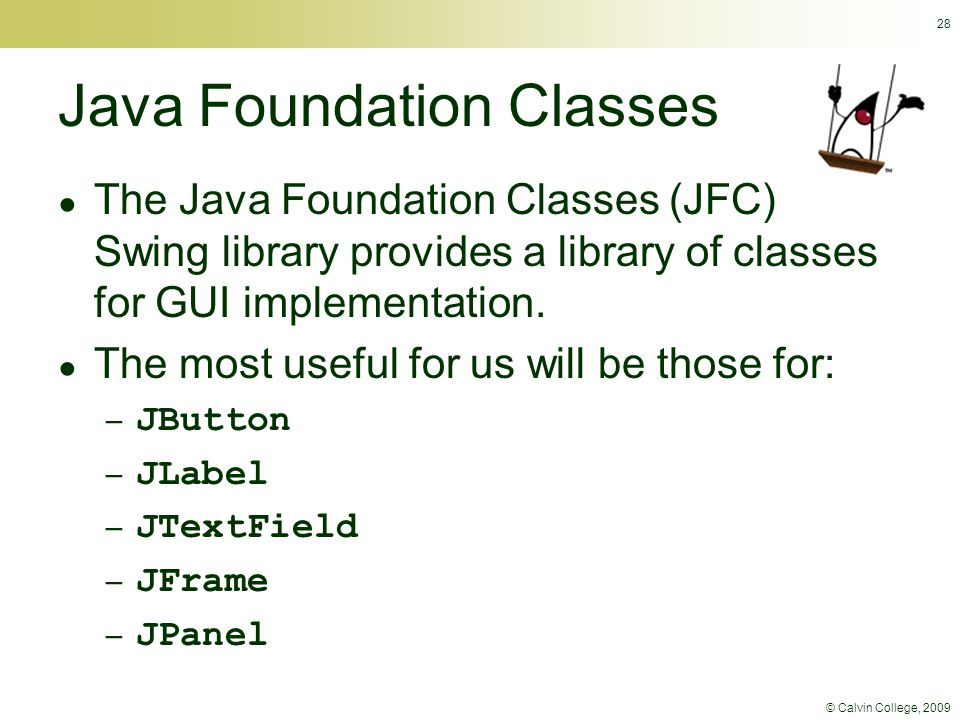 © Calvin College, 2009 28 Java Foundation Classes ● The Java Foundation Classes (JFC) Swing library provides a library of classes for GUI implementati