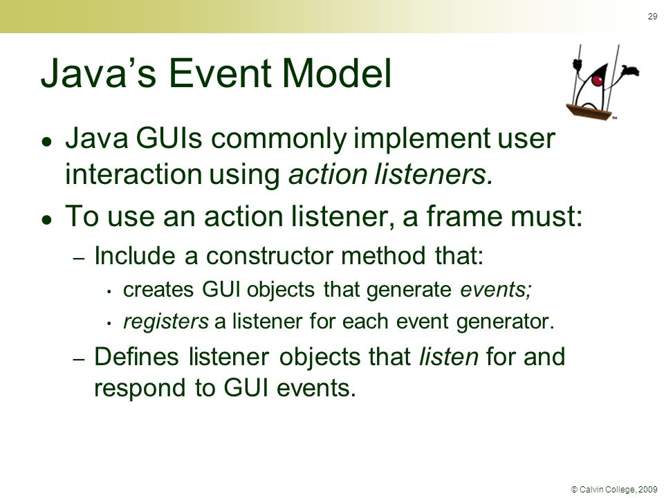 © Calvin College, 2009 29 Java's Event Model ● Java GUIs commonly implement user interaction using action listeners. ● To use an action listener, a fr