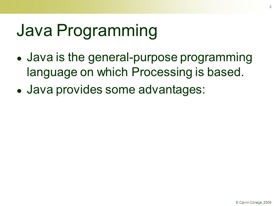 © Calvin College, 2009 Java Programming ● Java is the general-purpose programming language on which Processing is based. ● Java provides some advantag