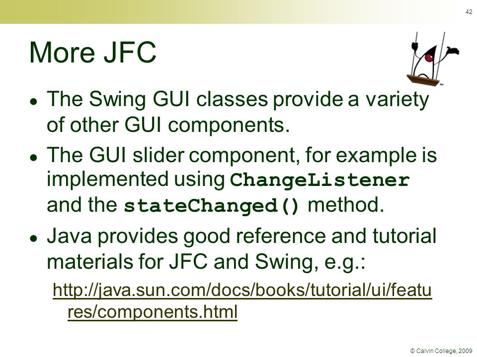 © Calvin College, 2009 42 More JFC ● The Swing GUI classes provide a variety of other GUI components. ● The GUI slider component, for example is imple