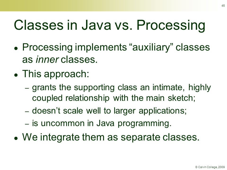 "© Calvin College, 2009 45 Classes in Java vs. Processing ● Processing implements ""auxiliary"" classes as inner classes. ● This approach: – grants the s"