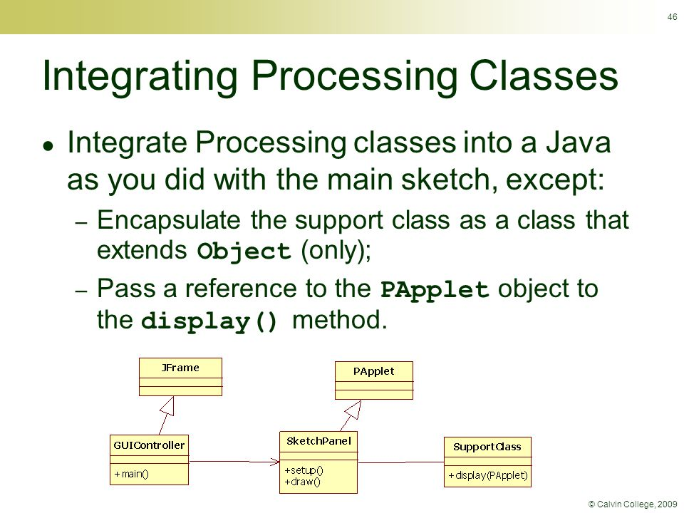 © Calvin College, 2009 Integrating Processing Classes ● Integrate Processing classes into a Java as you did with the main sketch, except: – Encapsulat