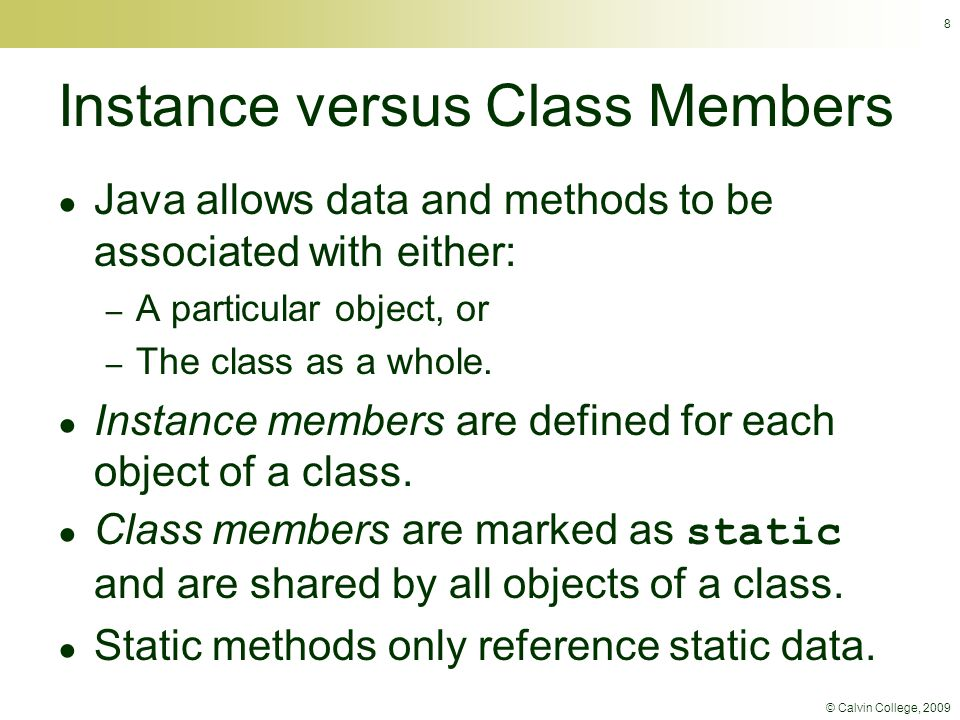 © Calvin College, 2009 8 Instance versus Class Members ● Java allows data and methods to be associated with either: – A particular object, or – The cl