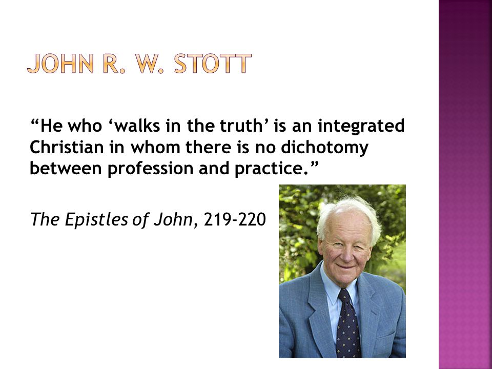 He who 'walks in the truth' is an integrated Christian in whom there is no dichotomy between profession and practice. The Epistles of John, 219-220