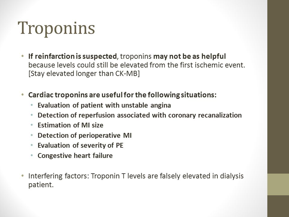 Troponins If reinfarction is suspected, troponins may not be as helpful because levels could still be elevated from the first ischemic event.