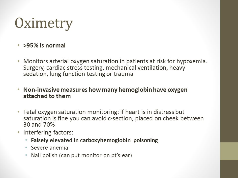 Oximetry >95% is normal Monitors arterial oxygen saturation in patients at risk for hypoxemia.