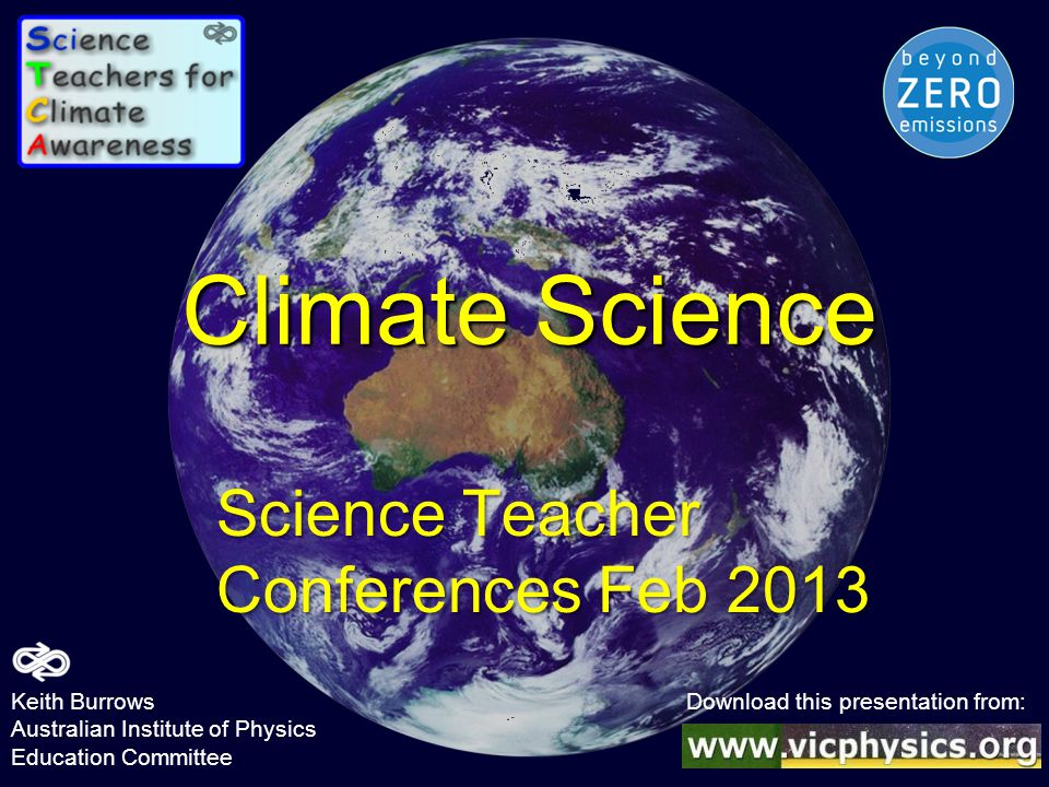 Climate Science Science Teacher Conferences Feb 2013 Keith Burrows Download this presentation from: Australian Institute of Physics Education Committe