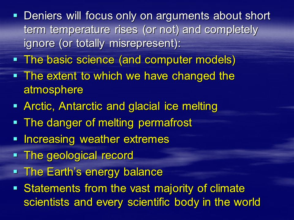  Deniers will focus only on arguments about short term temperature rises (or not) and completely ignore (or totally misrepresent):  The basic scienc