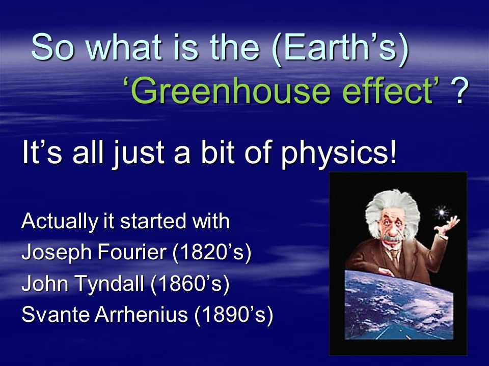 So what is the (Earth's) 'Greenhouse effect' ? It's all just a bit of physics! Actually it started with Joseph Fourier (1820's) John Tyndall (1860's)