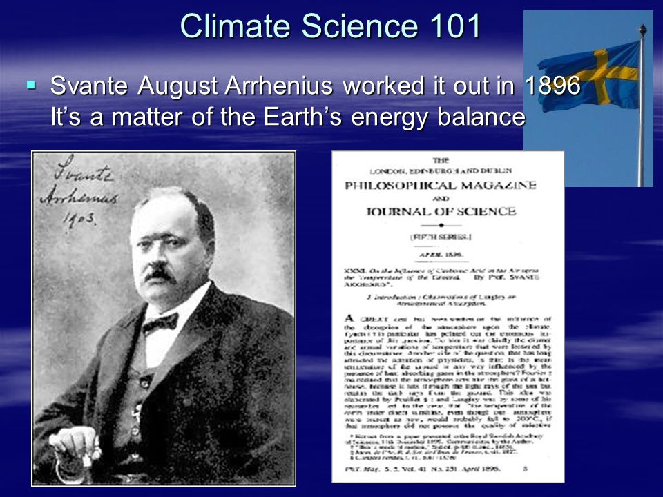 Climate Science 101  Svante August Arrhenius worked it out in 1896 It's a matter of the Earth's energy balance