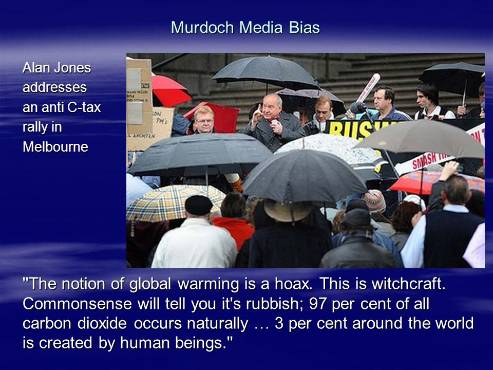 Murdoch Media Bias Alan Jones addresses an anti C-tax rally in Melbourne The notion of global warming is a hoax.