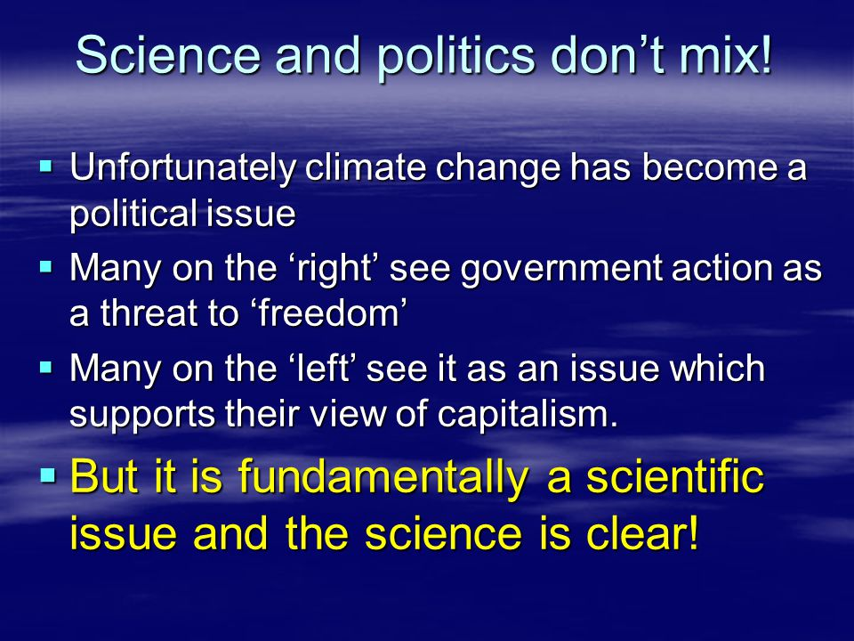 Science and politics don't mix!  Unfortunately climate change has become a political issue  Many on the 'right' see government action as a threat to