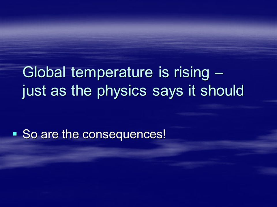 Global temperature is rising – just as the physics says it should  So are the consequences!