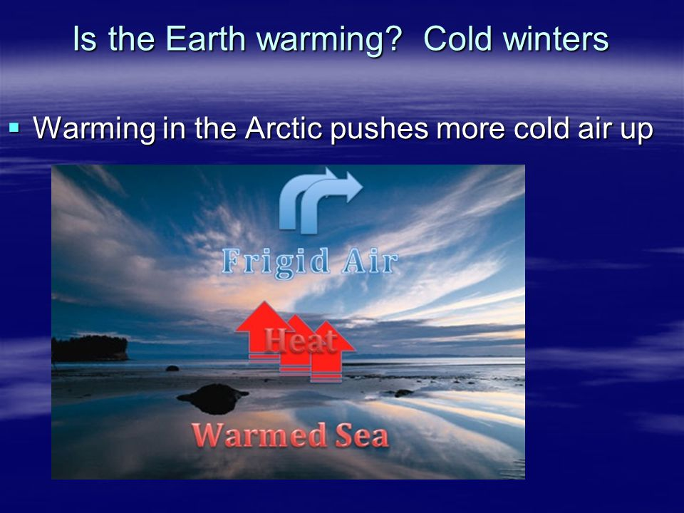  Warming in the Arctic pushes more cold air up Is the Earth warming? Cold winters