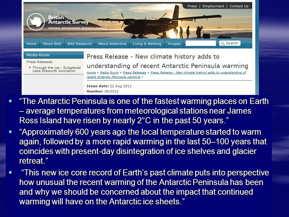  The Antarctic Peninsula is one of the fastest warming places on Earth – average temperatures from meteorological stations near James Ross Island have risen by nearly 2°C in the past 50 years.  Approximately 600 years ago the local temperature started to warm again, followed by a more rapid warming in the last 50–100 years that coincides with present-day disintegration of ice shelves and glacier retreat.  This new ice core record of Earth's past climate puts into perspective how unusual the recent warming of the Antarctic Peninsula has been and why we should be concerned about the impact that continued warming will have on the Antarctic ice sheets.