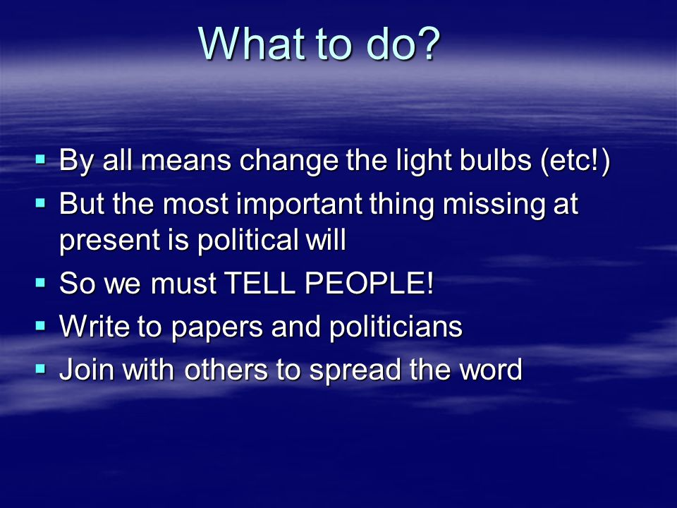 What to do?  By all means change the light bulbs (etc!)  But the most important thing missing at present is political will  So we must TELL PEOPLE!