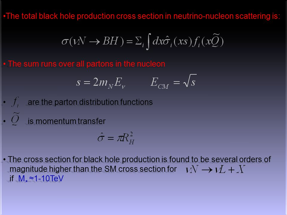 23 The total black hole production cross section in neutrino-nucleon scattering is:The total black hole production cross section in neutrino-nucleon scattering is: The sum runs over all partons in the nucleon The sum runs over all partons in the nucleon are the parton distribution functions are the parton distribution functions is momentum transfer is momentum transfer The cross section for black hole production is found to be several orders of The cross section for black hole production is found to be several orders of magnitude higher than the SM cross section for magnitude higher than the SM cross section for if M * ≈1-10TeV if M * ≈1-10TeV The total black hole production cross section in neutrino-nucleon scattering is:The total black hole production cross section in neutrino-nucleon scattering is: The sum runs over all partons in the nucleon The sum runs over all partons in the nucleon are the parton distribution functions are the parton distribution functions is momentum transfer is momentum transfer The cross section for black hole production is found to be several orders of The cross section for black hole production is found to be several orders of magnitude higher than the SM cross section for magnitude higher than the SM cross section for if M * ≈1-10TeV if M * ≈1-10TeV