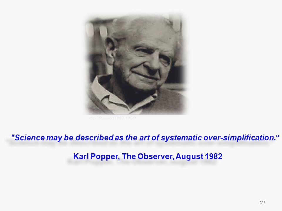 27 Science may be described as the art of systematic over-simplification. Karl Popper, The Observer, August 1982 Science may be described as the art of systematic over-simplification. Karl Popper, The Observer, August 1982