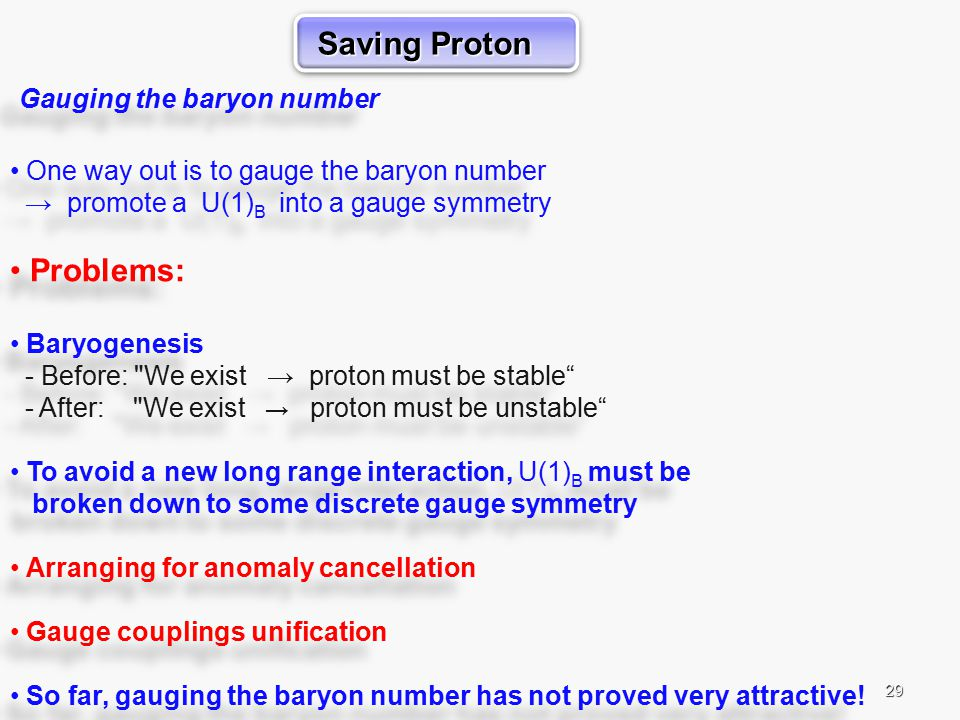 29 Gauging the baryon number One way out is to gauge the baryon number → promote a U(1) B into a gauge symmetry Problems: Baryogenesis - Before: We exist → proton must be stable - After: We exist → proton must be unstable To avoid a new long range interaction, U(1) B must be broken down to some discrete gauge symmetry Arranging for anomaly cancellation Gauge couplings unification So far, gauging the baryon number has not proved very attractive.