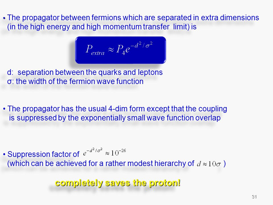 31 The propagator between fermions which are separated in extra dimensions (in the high energy and high momentum transfer limit) is d: separation between the quarks and leptons σ: the width of the fermion wave function The propagator has the usual 4-dim form except that the coupling is suppressed by the exponentially small wave function overlap Suppression factor of (which can be achieved for a rather modest hierarchy of ) completely saves the proton.