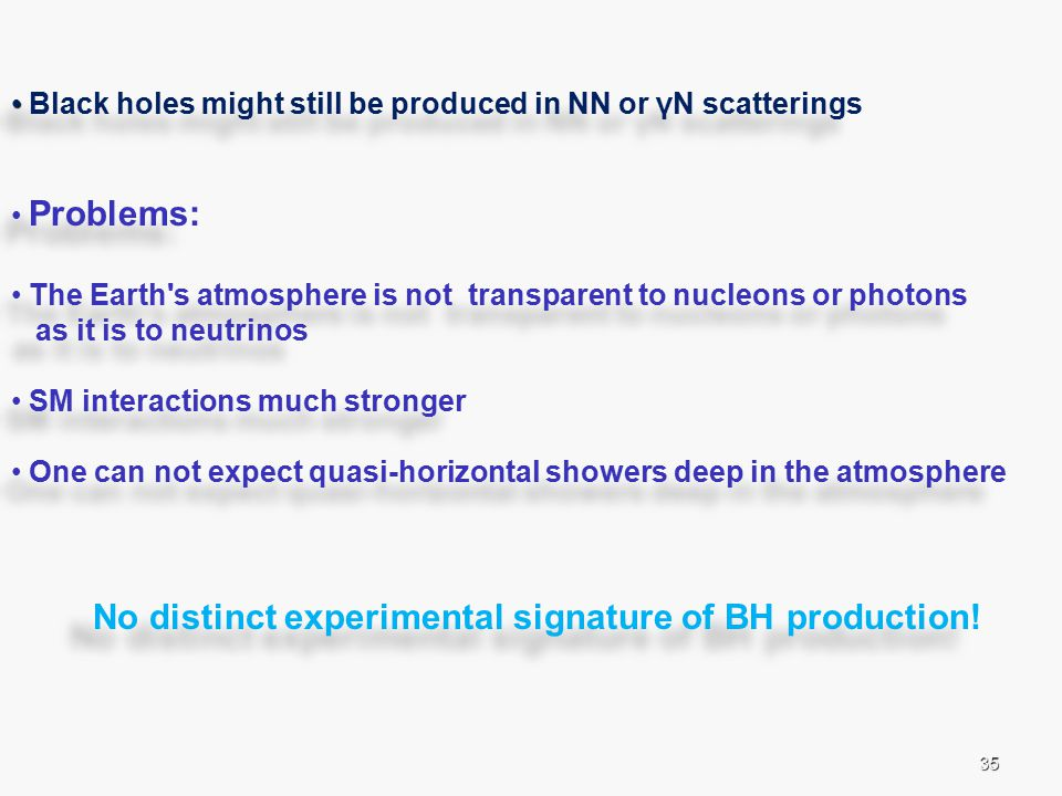 35 Black holes might still be produced in NN or γN scatterings Problems: The Earth s atmosphere is not transparent to nucleons or photons as it is to neutrinos SM interactions much stronger One can not expect quasi-horizontal showers deep in the atmosphere No distinct experimental signature of BH production.