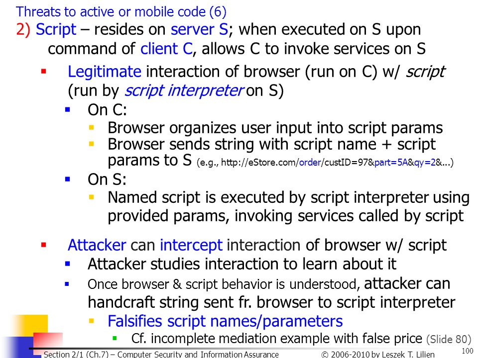 100 © 2006-2010 by Leszek T. Lilien Section 2/1 (Ch.7) – Computer Security and Information Assurance Threats to active or mobile code (6) 2) Script –