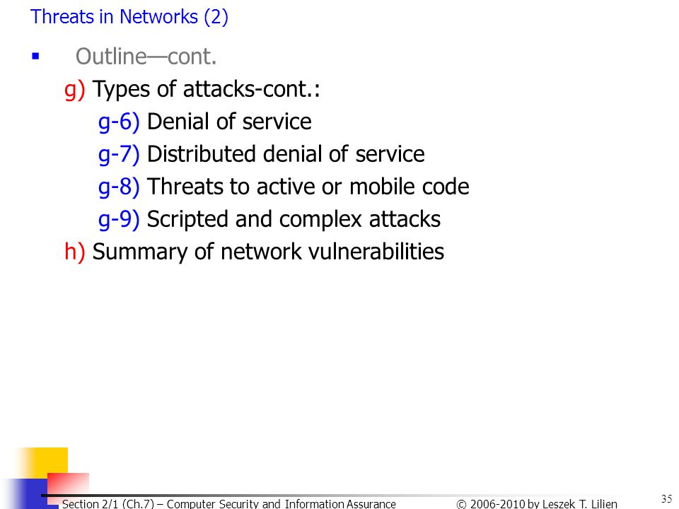 35 © 2006-2010 by Leszek T. Lilien Section 2/1 (Ch.7) – Computer Security and Information Assurance Threats in Networks (2)  Outline—cont. g) Types o