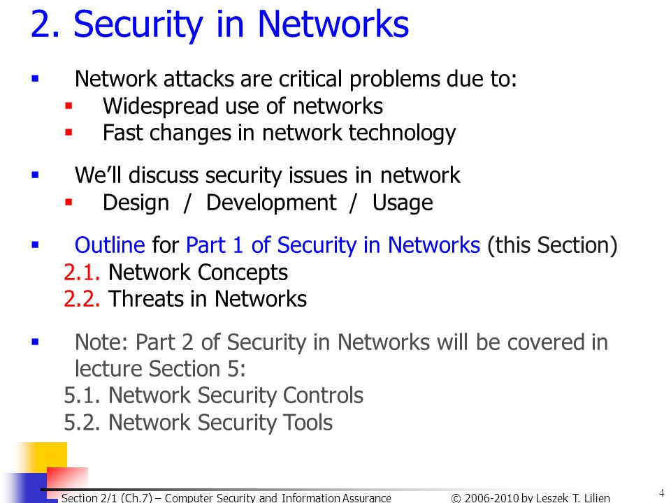 4 © 2006-2010 by Leszek T. Lilien Section 2/1 (Ch.7) – Computer Security and Information Assurance 2. Security in Networks  Network attacks are criti