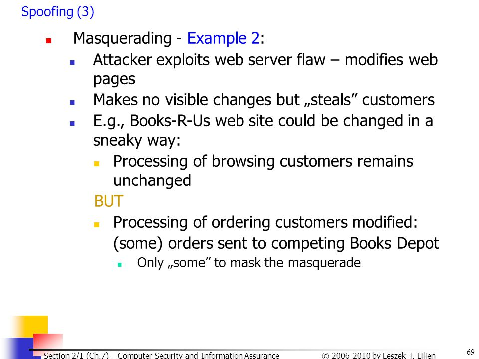 69 © 2006-2010 by Leszek T. Lilien Section 2/1 (Ch.7) – Computer Security and Information Assurance Spoofing (3) Masquerading - Example 2: Attacker ex