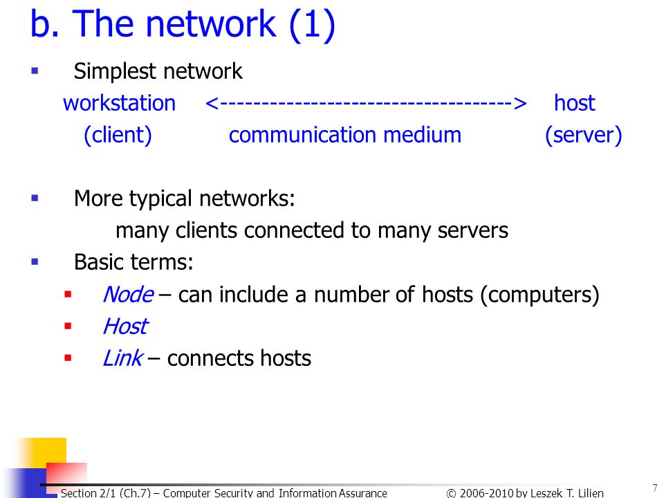 7 © 2006-2010 by Leszek T. Lilien Section 2/1 (Ch.7) – Computer Security and Information Assurance b. The network (1)  Simplest network workstation h