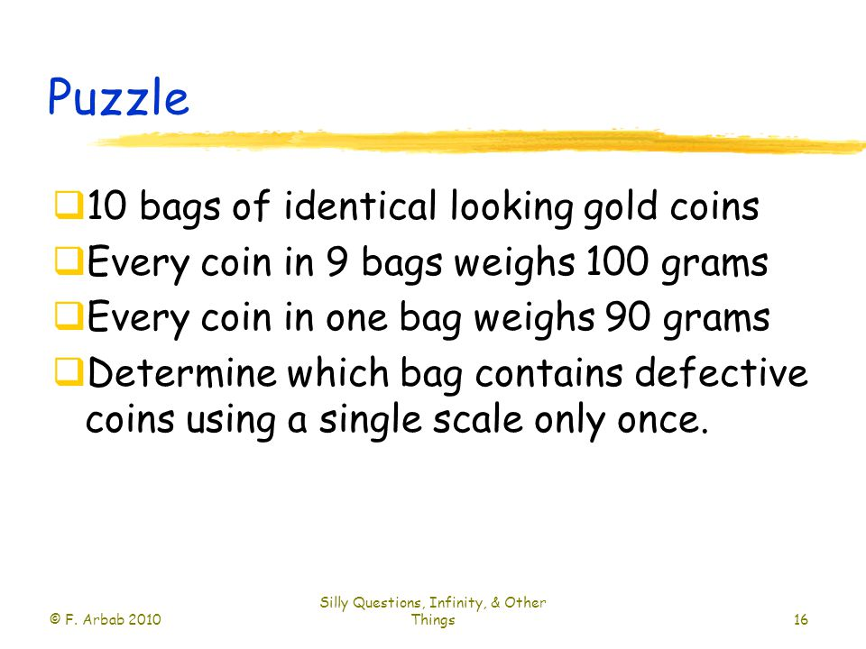 Puzzle  10 bags of identical looking gold coins  Every coin in 9 bags weighs 100 grams  Every coin in one bag weighs 90 grams  Determine which bag contains defective coins using a single scale only once.
