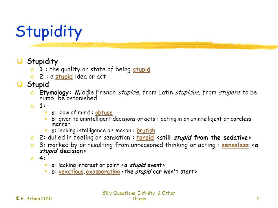 Stupidity  Stupidity o1 : the quality or state of being stupidstupid o2 : a stupid idea or actstupid  Stupid oEtymology: Middle French stupide, from Latin stupidus, from stupēre to be numb, be astonished o1:  a: slow of mind : obtuseobtuse  b: given to unintelligent decisions or acts : acting in an unintelligent or careless manner  c: lacking intelligence or reason : brutishbrutish o2: dulled in feeling or sensation : torpid torpid o3: marked by or resulting from unreasoned thinking or acting : senseless senseless o4:  a: lacking interest or point  b: vexatious, exasperating vexatiousexasperating © F.