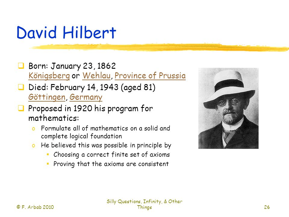 David Hilbert  Born: January 23, 1862 Königsberg or Wehlau, Province of Prussia KönigsbergWehlauProvince of Prussia  Died: February 14, 1943 (aged 81) Göttingen, Germany GöttingenGermany  Proposed in 1920 his program for mathematics: oFormulate all of mathematics on a solid and complete logical foundation oHe believed this was possible in principle by  Choosing a correct finite set of axioms  Proving that the axioms are consistent © F.