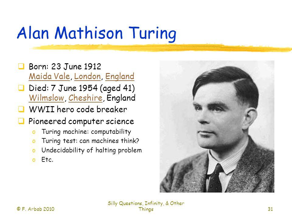 Alan Mathison Turing  Born: 23 June 1912 Maida Vale, London, England Maida ValeLondonEngland  Died: 7 June 1954 (aged 41) Wilmslow, Cheshire, England WilmslowCheshire  WWII hero code breaker  Pioneered computer science oTuring machine: computability oTuring test: can machines think.
