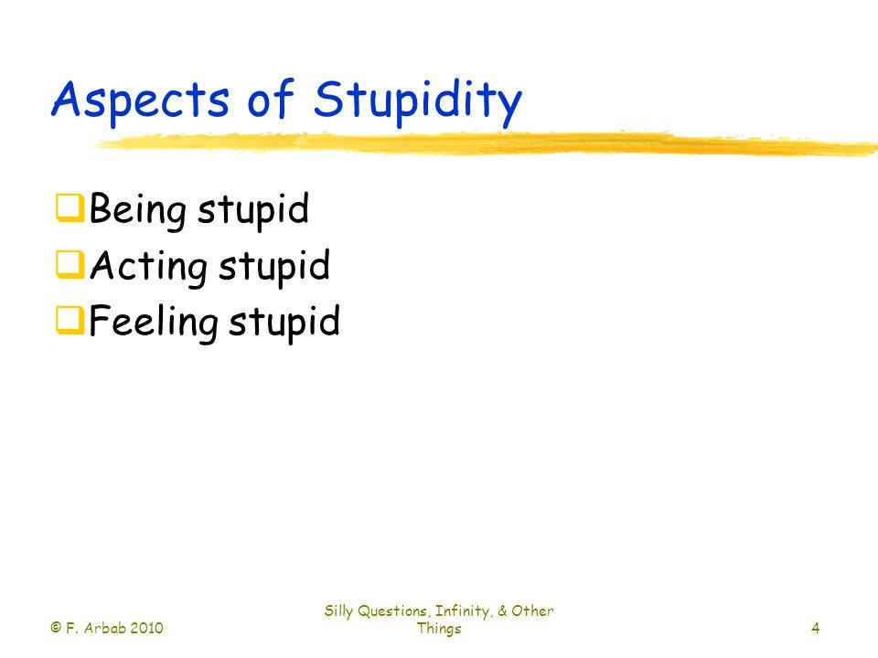 Aspects of Stupidity  Being stupid  Acting stupid  Feeling stupid © F.