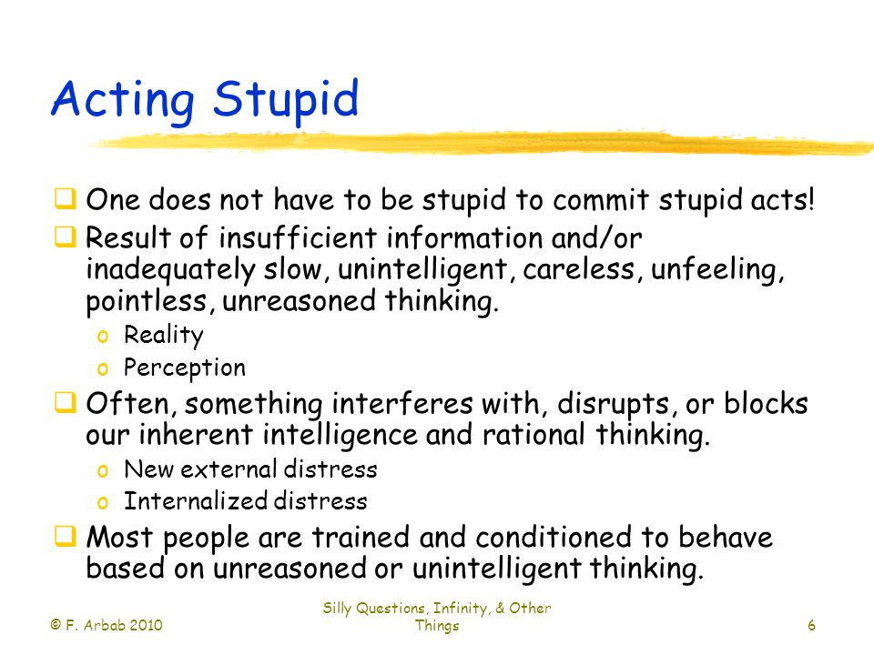 Acting Stupid  One does not have to be stupid to commit stupid acts.