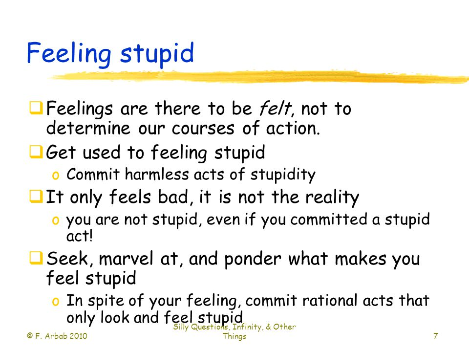 Feeling stupid  Feelings are there to be felt, not to determine our courses of action.